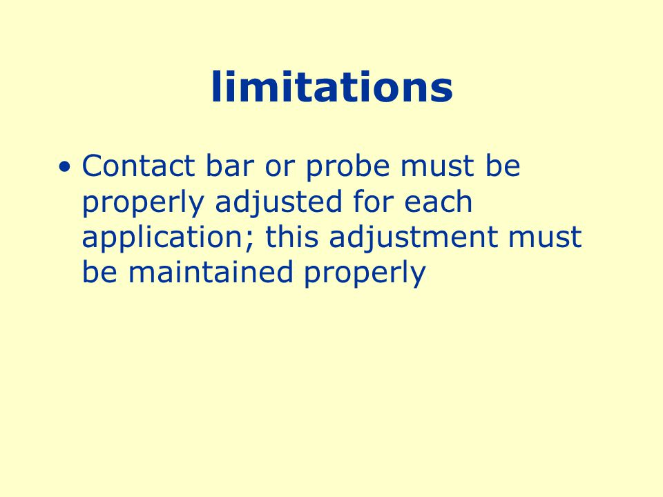 limitations Contact bar or probe must be properly adjusted for each application; this adjustment must be maintained properly.