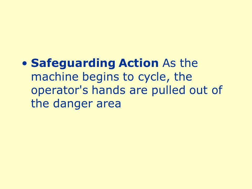 Safeguarding Action As the machine begins to cycle, the operator s hands are pulled out of the danger area