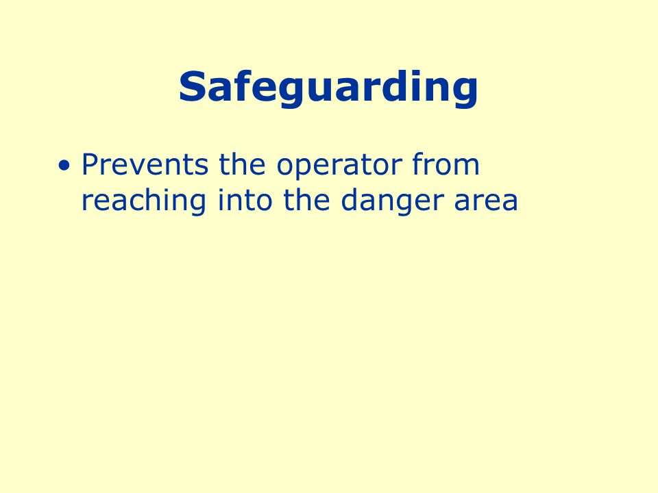 Safeguarding Prevents the operator from reaching into the danger area