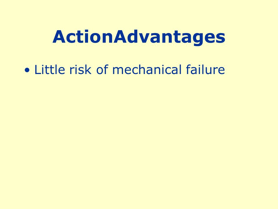 ActionAdvantages Little risk of mechanical failure