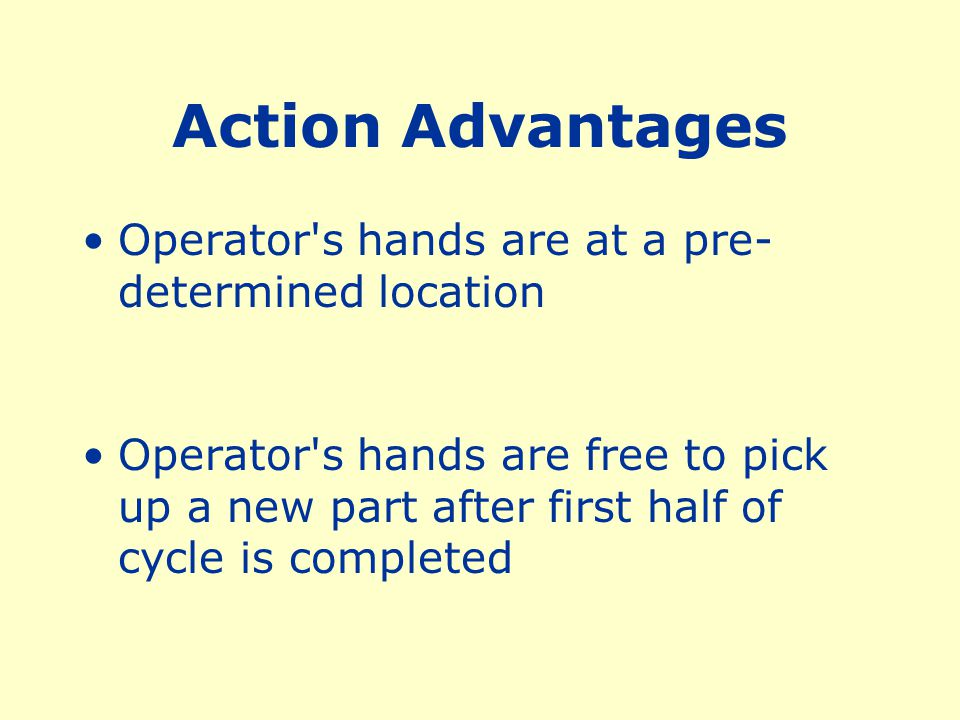 Action Advantages Operator s hands are at a pre-determined location