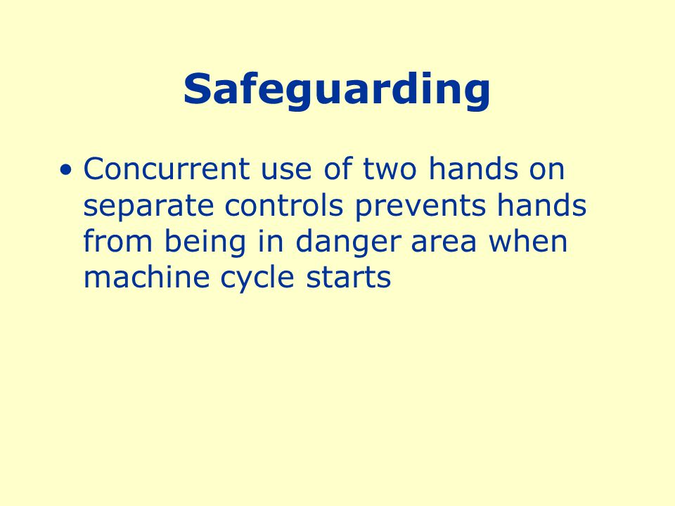 Safeguarding Concurrent use of two hands on separate controls prevents hands from being in danger area when machine cycle starts.