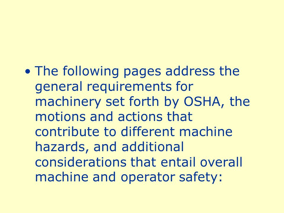 The following pages address the general requirements for machinery set forth by OSHA, the motions and actions that contribute to different machine hazards, and additional considerations that entail overall machine and operator safety: