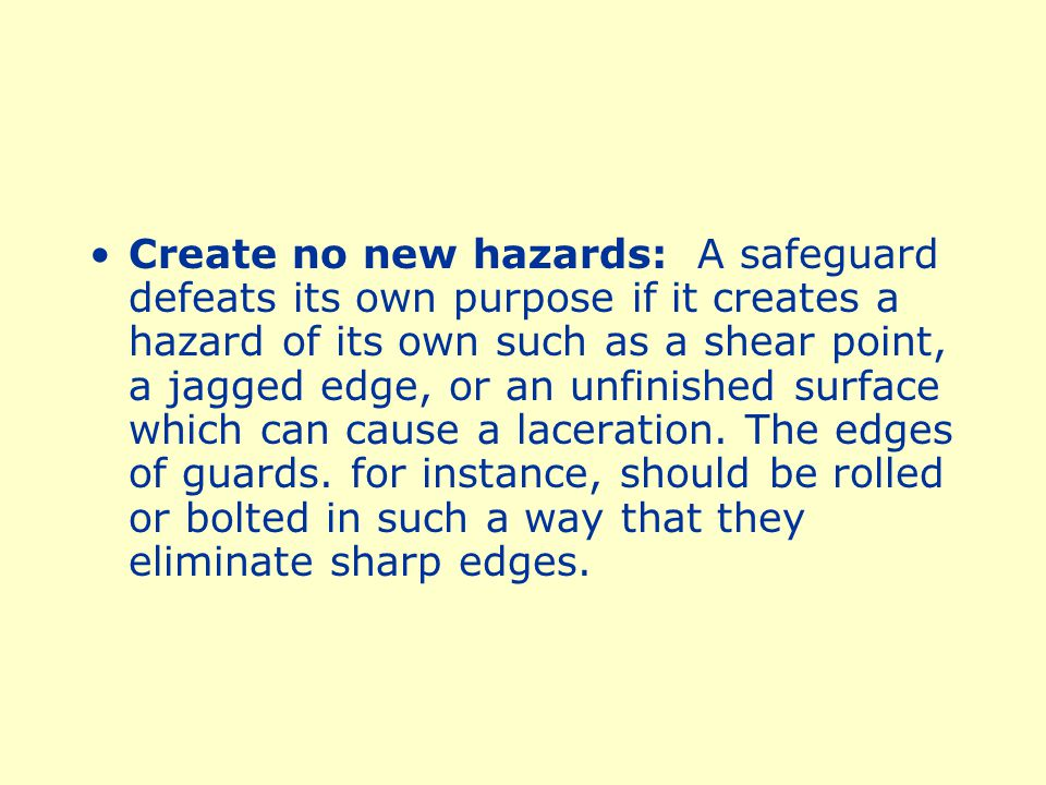 Create no new hazards: A safeguard defeats its own purpose if it creates a hazard of its own such as a shear point, a jagged edge, or an unfinished surface which can cause a laceration.