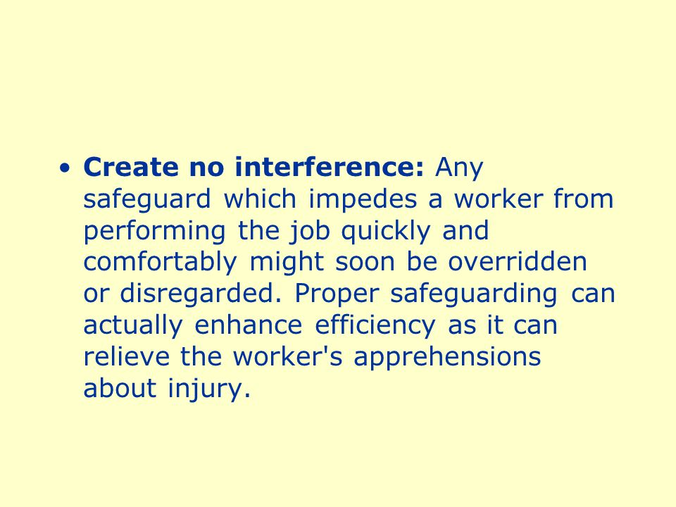 Create no interference: Any safeguard which impedes a worker from performing the job quickly and comfortably might soon be overridden or disregarded.