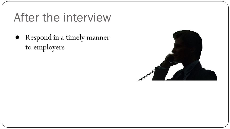 After the interview Respond in a timely manner to employers