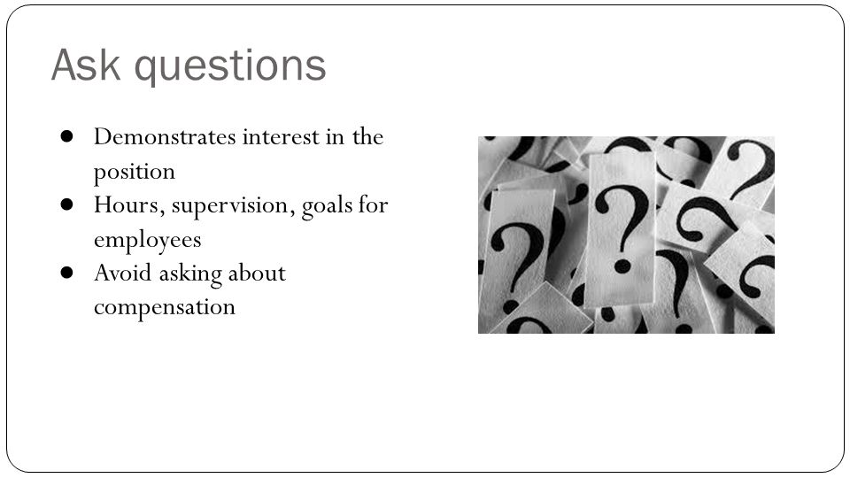 Ask questions Demonstrates interest in the position