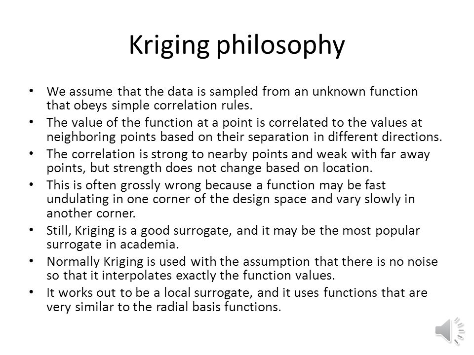Kriging philosophy We assume that the data is sampled from an unknown function that obeys simple correlation rules.