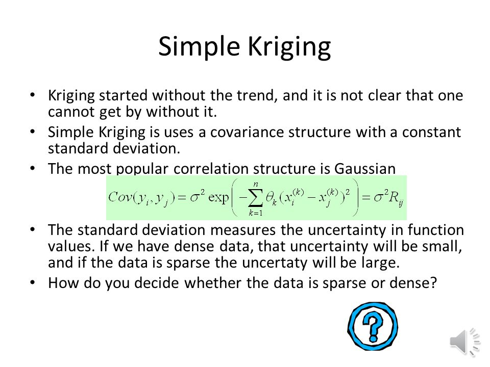Simple Kriging Kriging started without the trend, and it is not clear that one cannot get by without it.