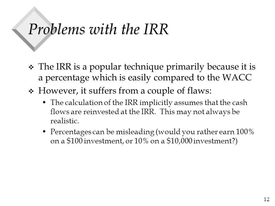 Problems with the IRR The IRR is a popular technique primarily because it is a percentage which is easily compared to the WACC.