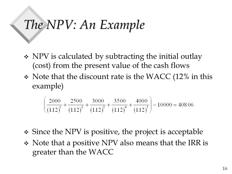 The NPV: An Example NPV is calculated by subtracting the initial outlay (cost) from the present value of the cash flows.
