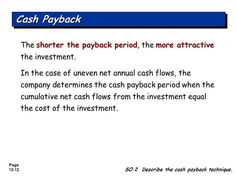 Cash Payback The shorter the payback period, the more attractive the investment.