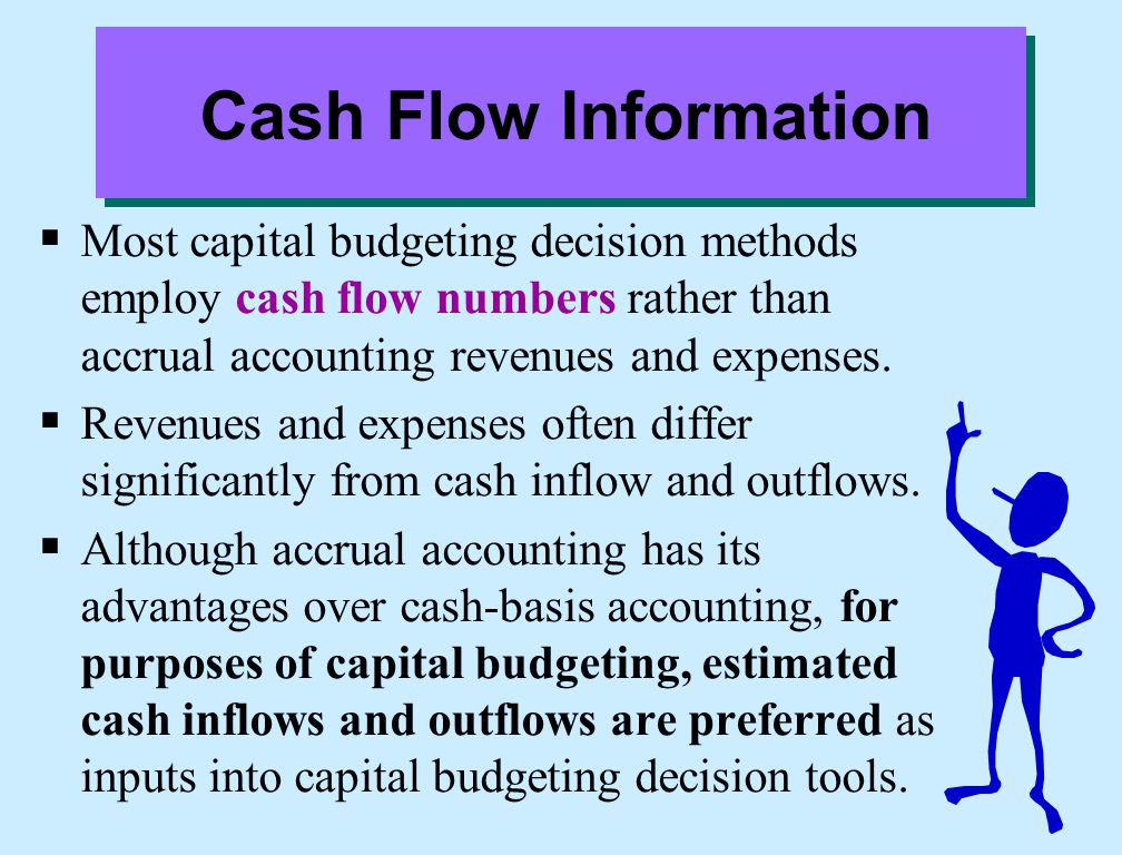 Cash Flow Information Most capital budgeting decision methods employ cash flow numbers rather than accrual accounting revenues and expenses.