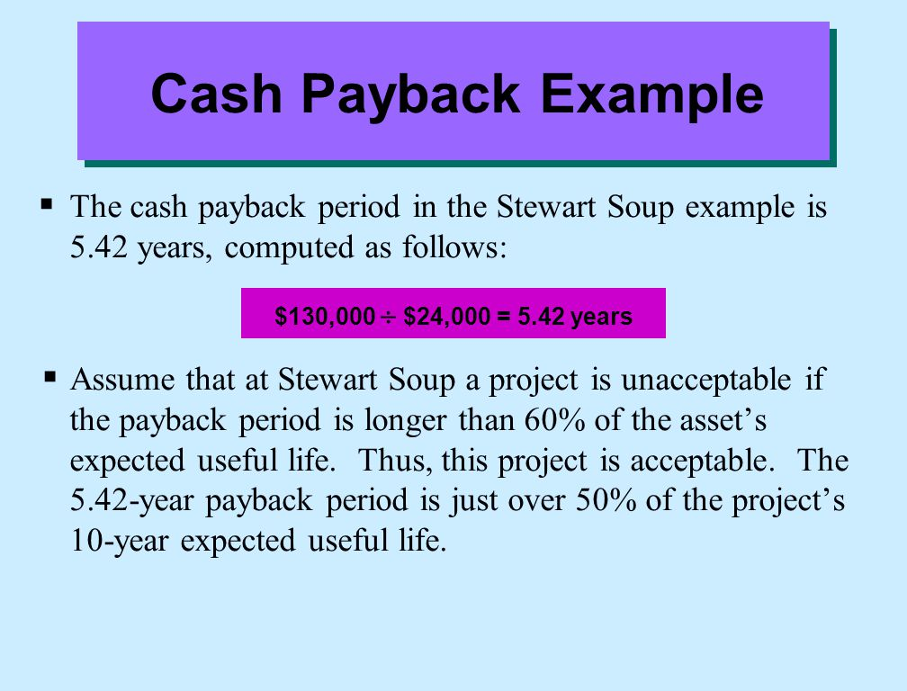 Cash Payback Example The cash payback period in the Stewart Soup example is 5.42 years, computed as follows: