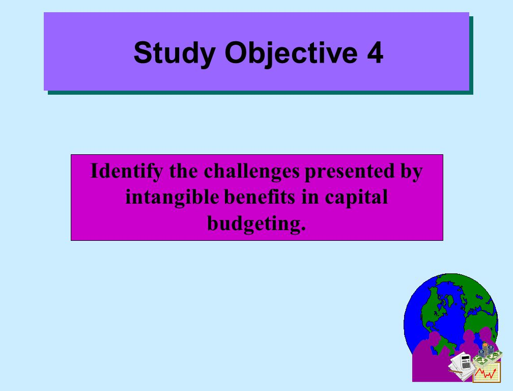 Study Objective 4 Identify the challenges presented by intangible benefits in capital budgeting.