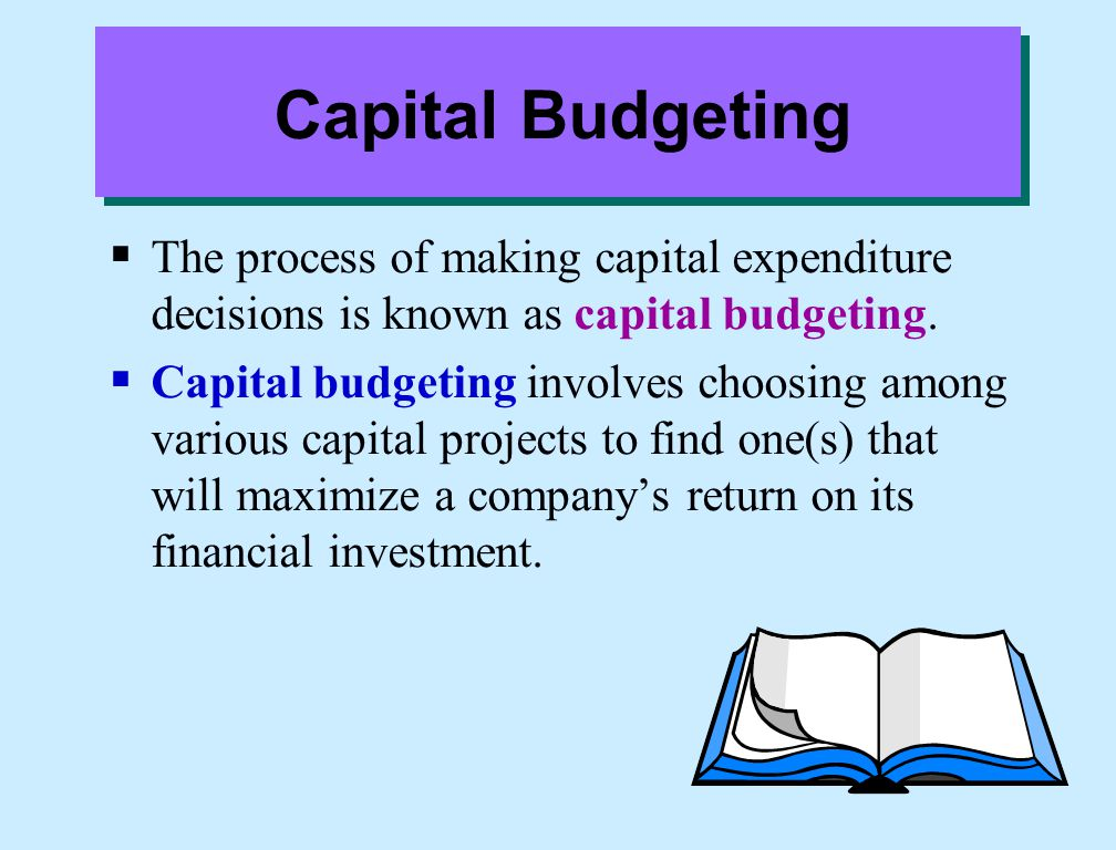 Capital Budgeting The process of making capital expenditure decisions is known as capital budgeting.