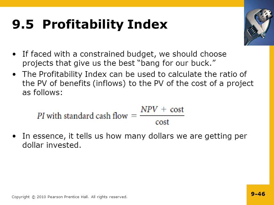 9.5 Profitability Index If faced with a constrained budget, we should choose projects that give us the best bang for our buck.