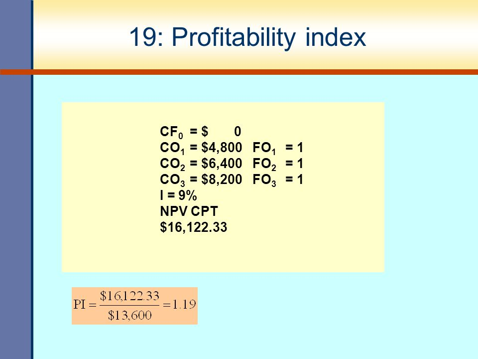 19: Profitability index CO1 = $4,800 FO1 = 1 CO2 = $6,400 FO2 = 1