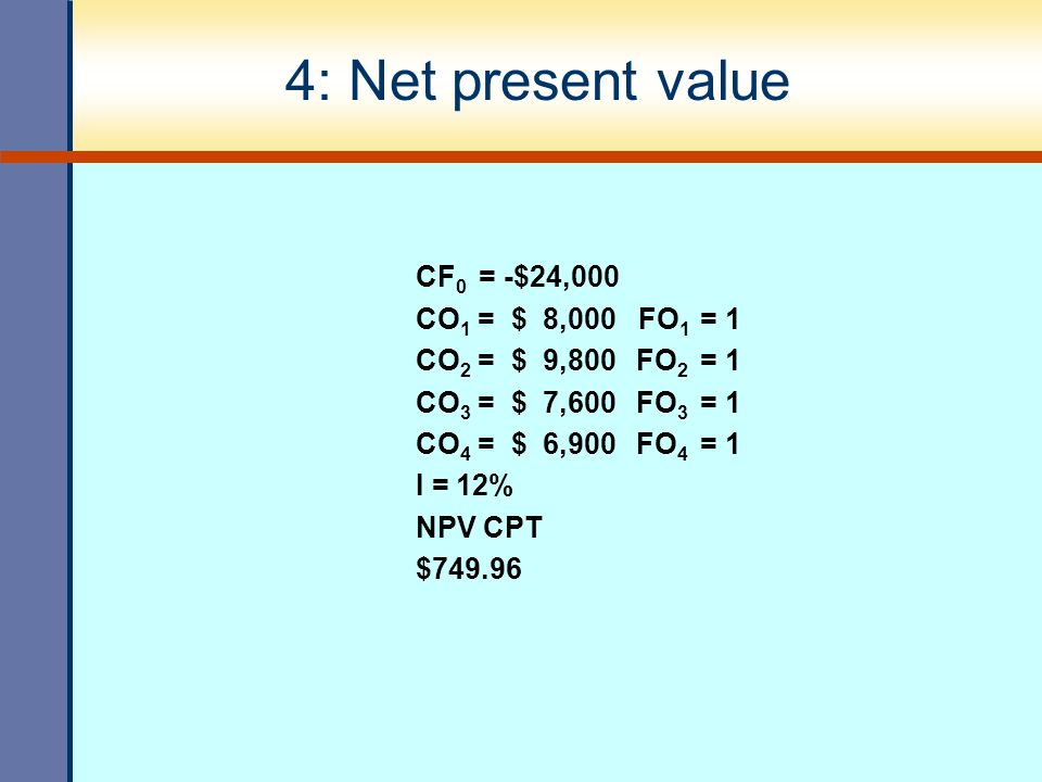 4: Net present value CF0 = -$24,000 CO1 = $ 8,000 FO1 = 1