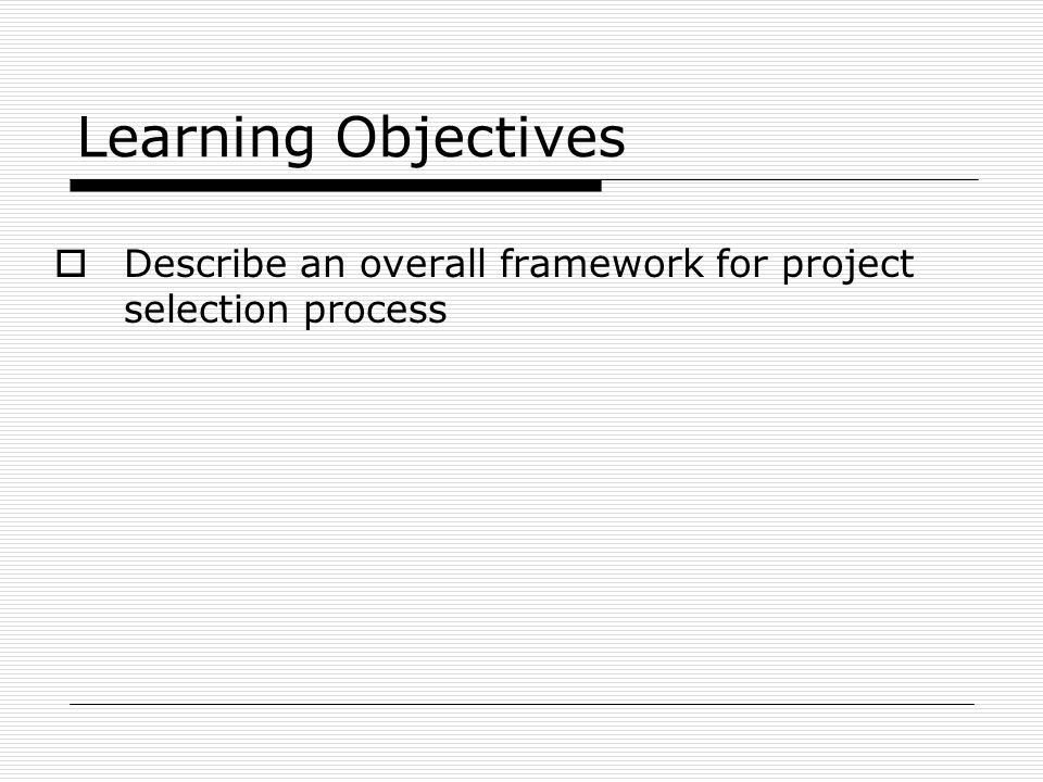 Learning Objectives Describe an overall framework for project selection process