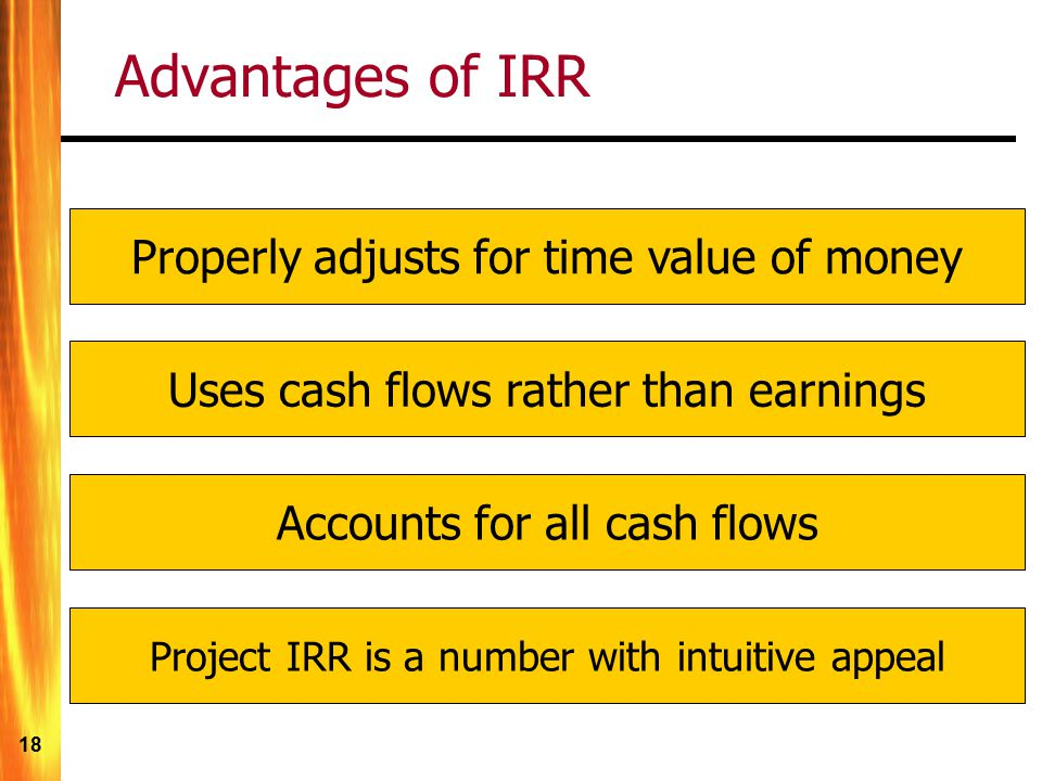 Advantages of IRR Properly adjusts for time value of money