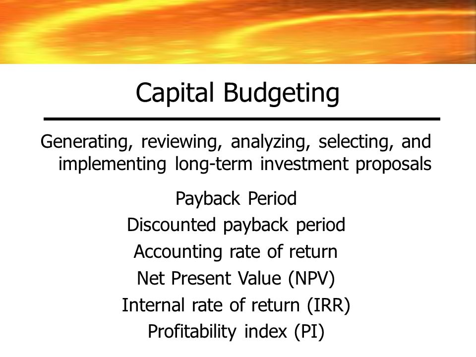 Capital Budgeting Generating, reviewing, analyzing, selecting, and implementing long-term investment proposals.