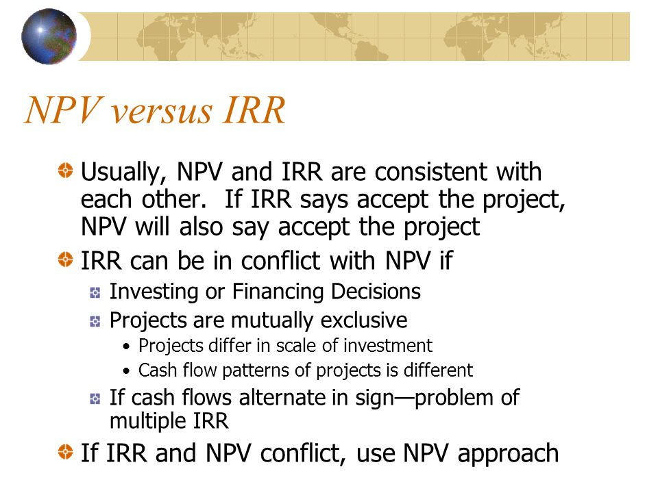 NPV versus IRR Usually, NPV and IRR are consistent with each other. If IRR says accept the project, NPV will also say accept the project.