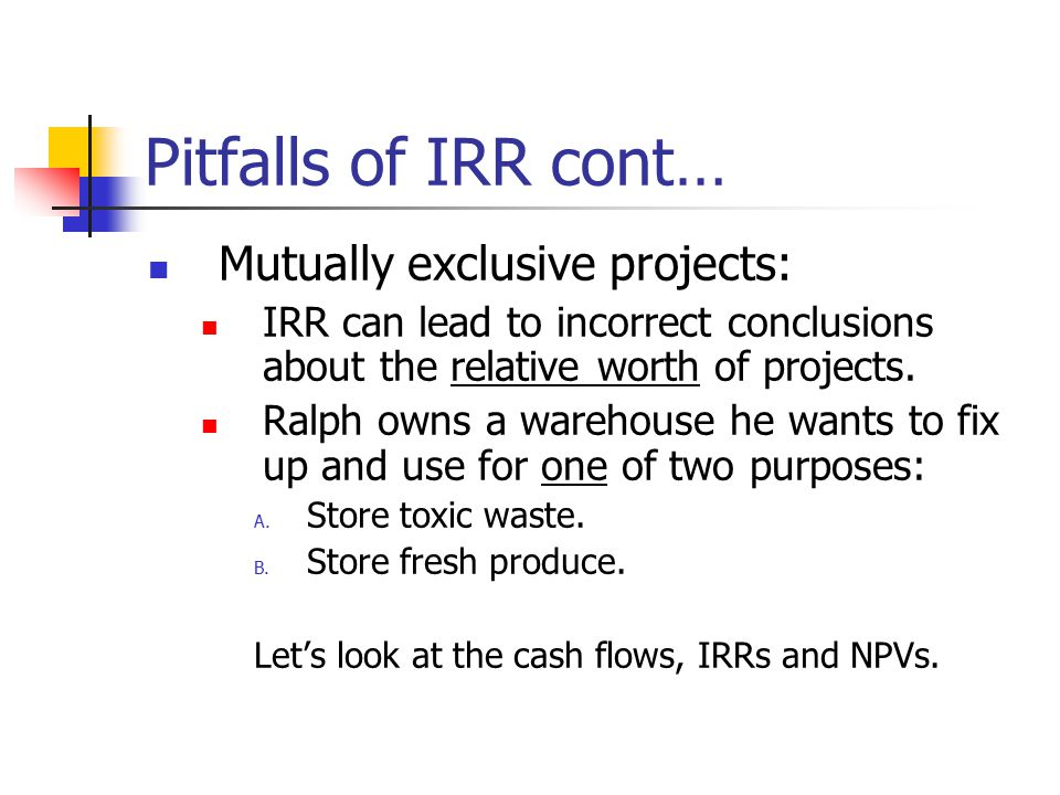 Pitfalls of IRR cont… Mutually exclusive projects: