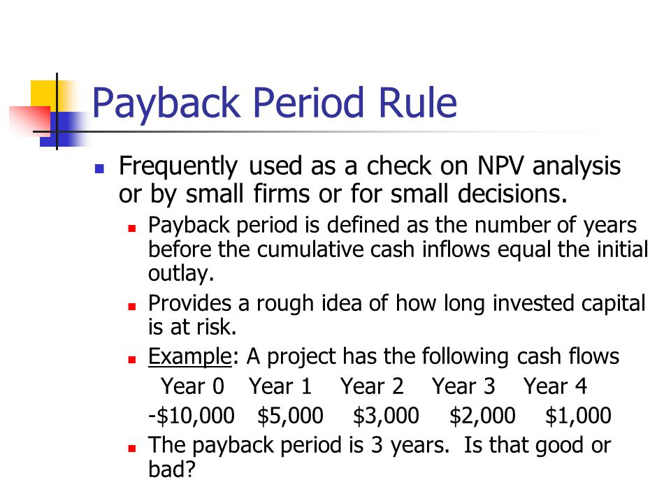 Payback Period Rule Frequently used as a check on NPV analysis or by small firms or for small decisions.