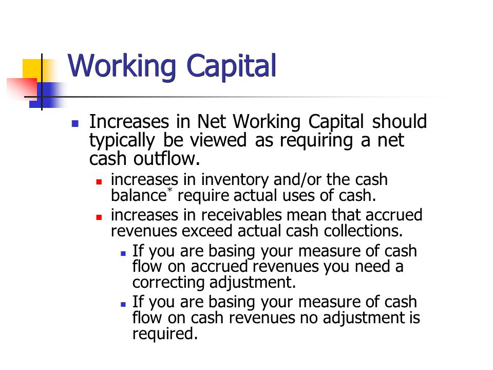 Working Capital Increases in Net Working Capital should typically be viewed as requiring a net cash outflow.