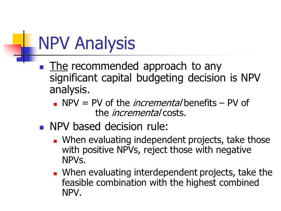 NPV Analysis The recommended approach to any significant capital budgeting decision is NPV analysis.