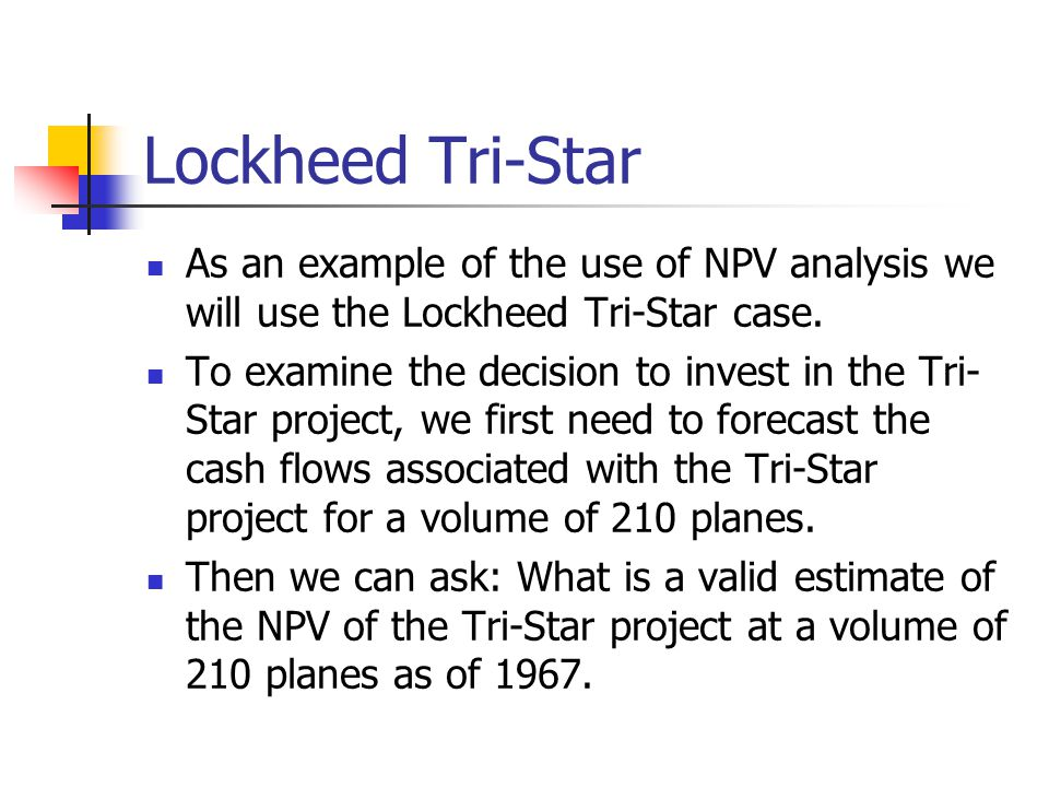 Lockheed Tri-Star As an example of the use of NPV analysis we will use the Lockheed Tri-Star case.