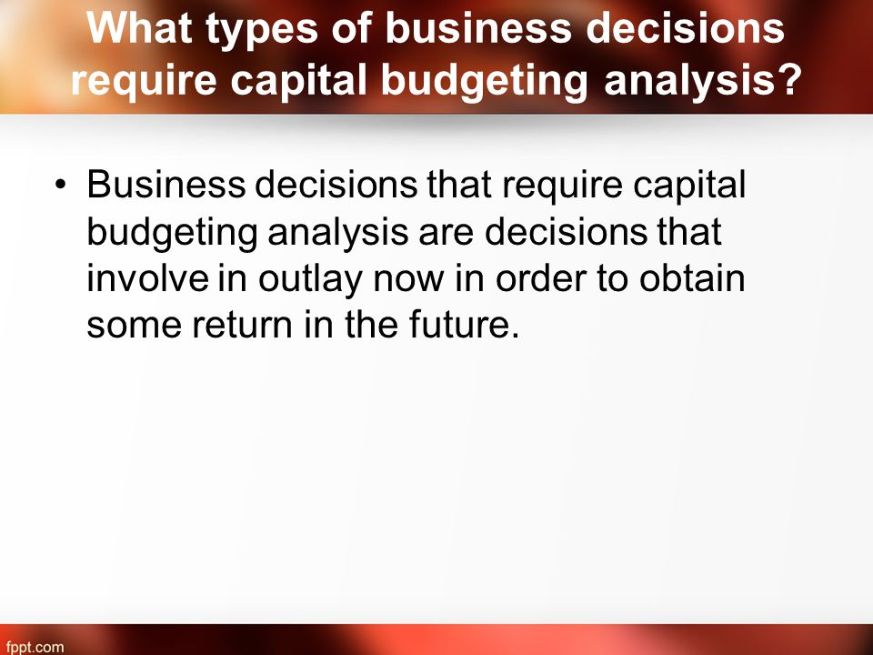 What types of business decisions require capital budgeting analysis