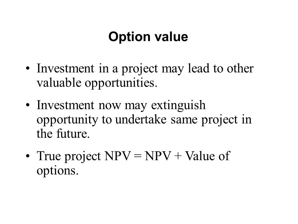 Option value Investment in a project may lead to other valuable opportunities.
