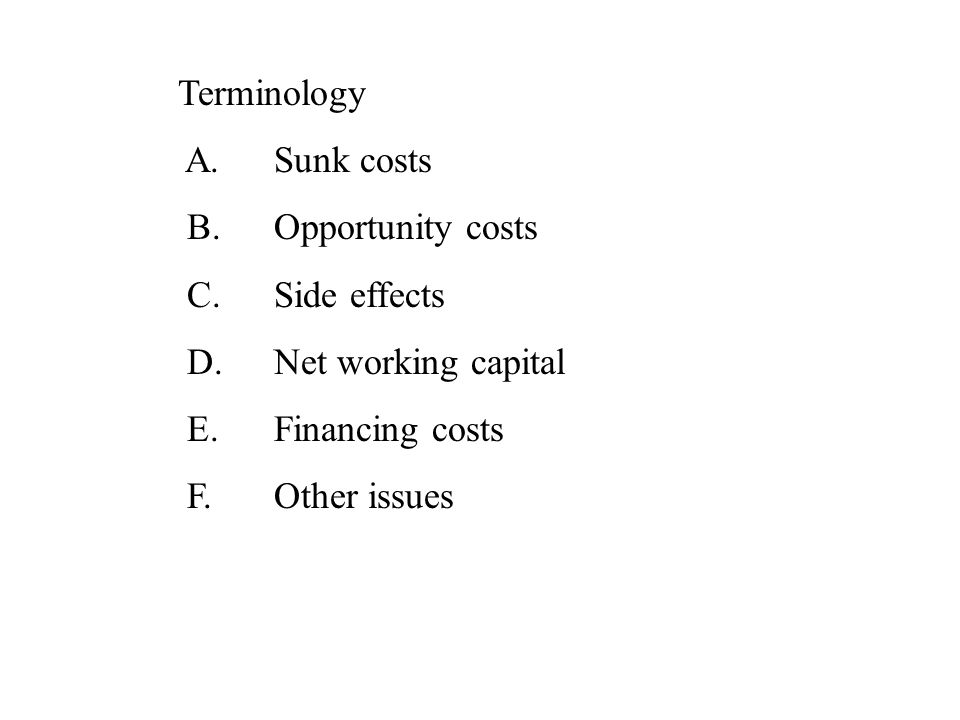 Terminology A. Sunk costs. B. Opportunity costs. C. Side effects. D. Net working capital. E. Financing costs.