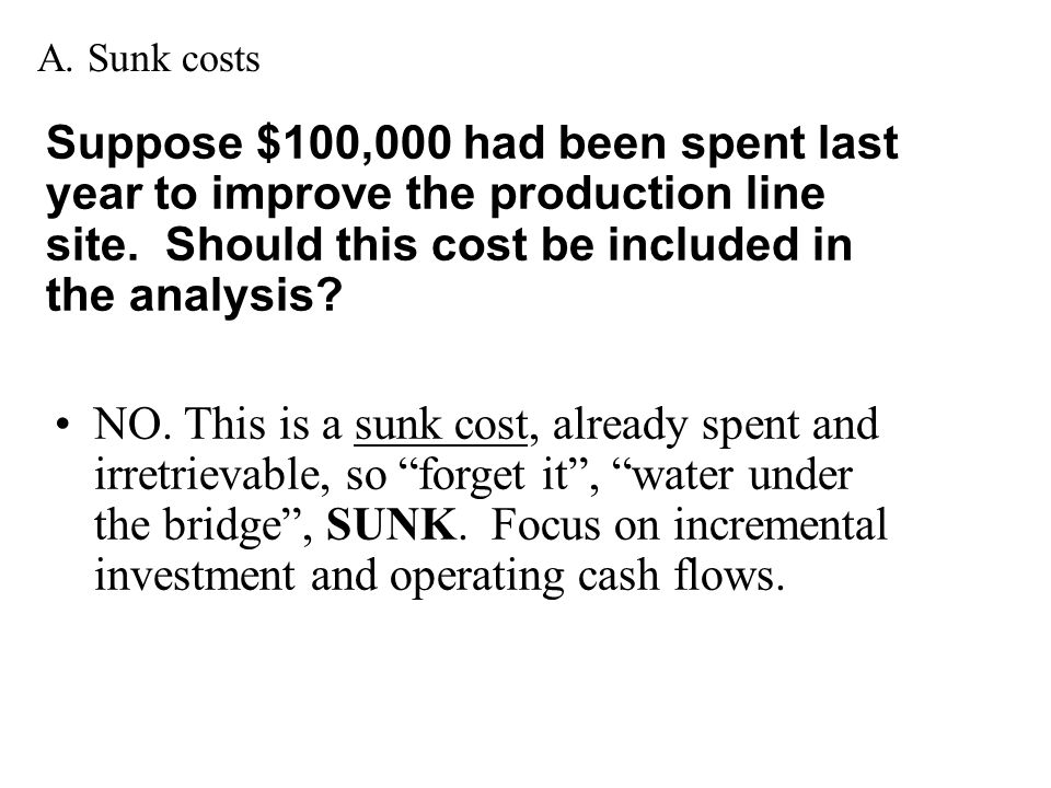 A. Sunk costs Suppose $100,000 had been spent last year to improve the production line site. Should this cost be included in the analysis