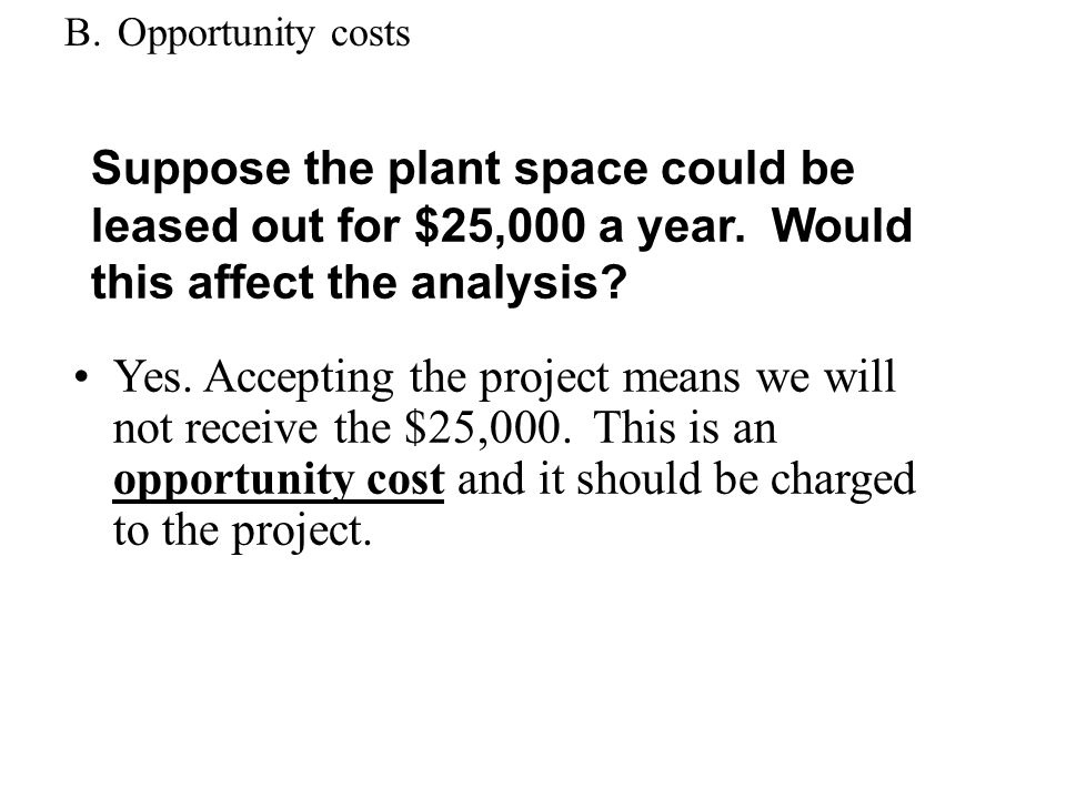 B. Opportunity costs Suppose the plant space could be leased out for $25,000 a year. Would this affect the analysis