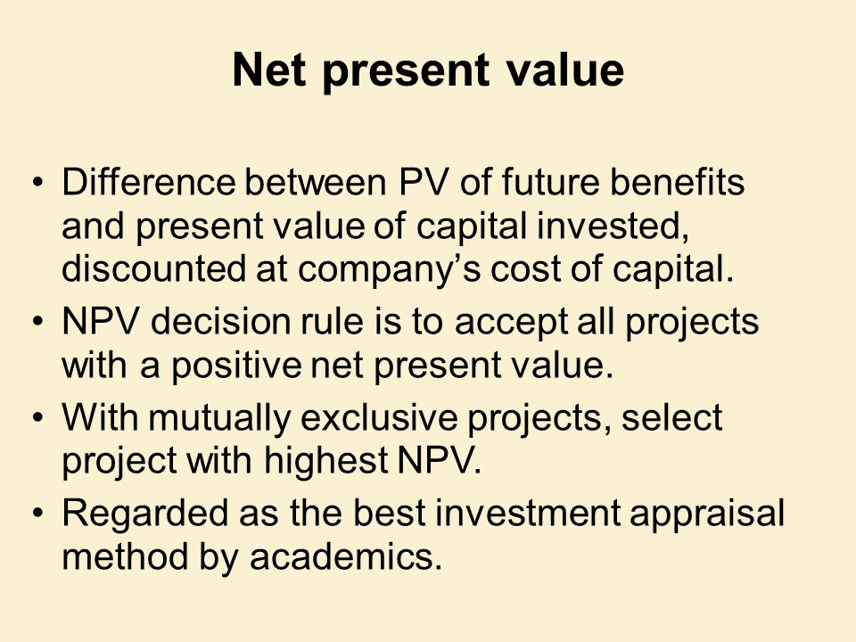 Net present value Difference between PV of future benefits and present value of capital invested, discounted at company's cost of capital.