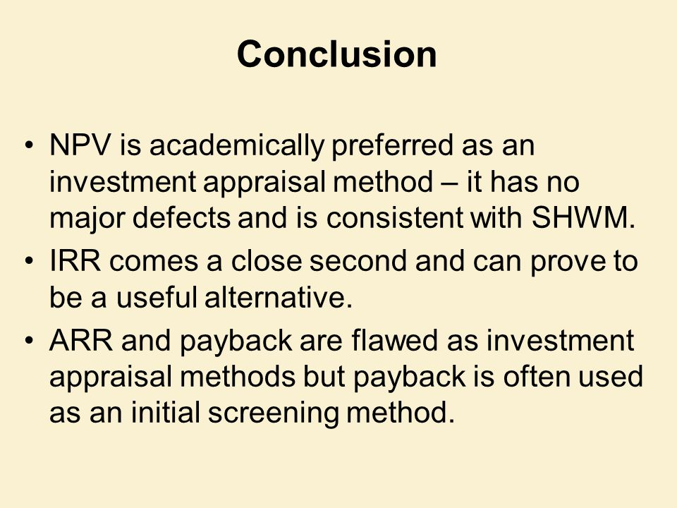 Conclusion NPV is academically preferred as an investment appraisal method – it has no major defects and is consistent with SHWM.