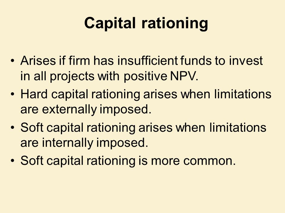Capital rationing Arises if firm has insufficient funds to invest in all projects with positive NPV.