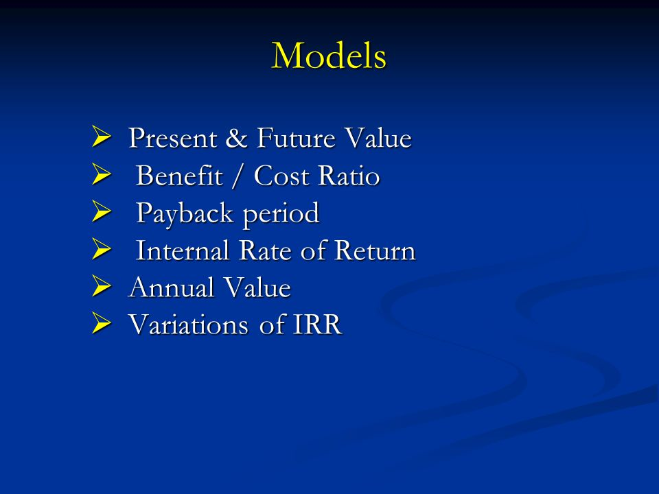 Models Present & Future Value Benefit / Cost Ratio Payback period