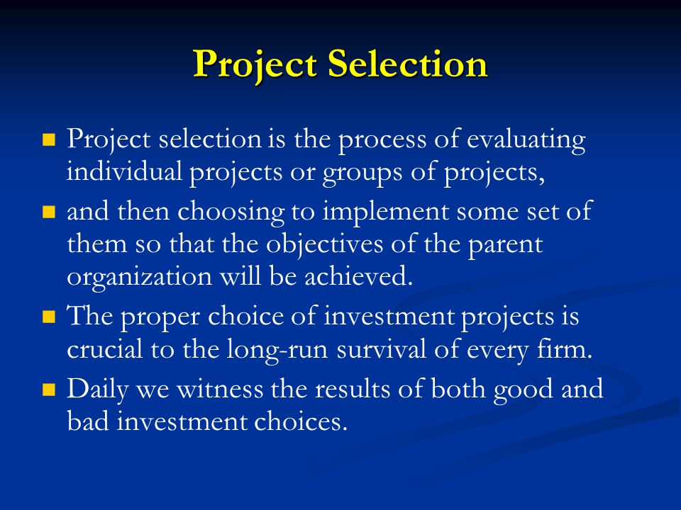 Project Selection Project selection is the process of evaluating individual projects or groups of projects,