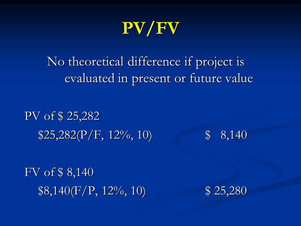 PV/FV No theoretical difference if project is evaluated in present or future value. PV of $ 25,282.