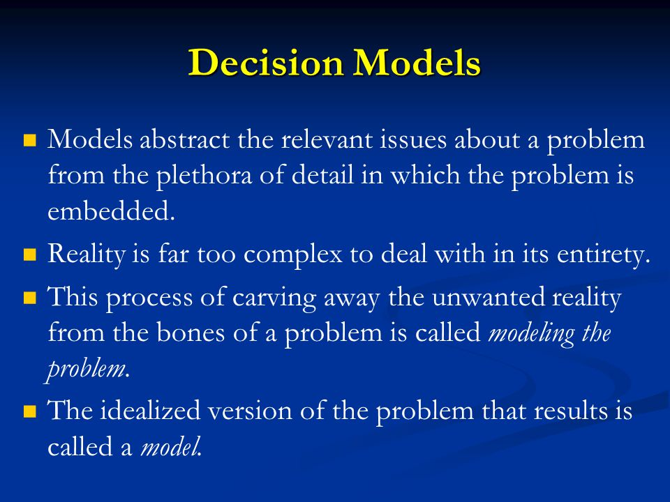 Decision Models Models abstract the relevant issues about a problem from the plethora of detail in which the problem is embedded.