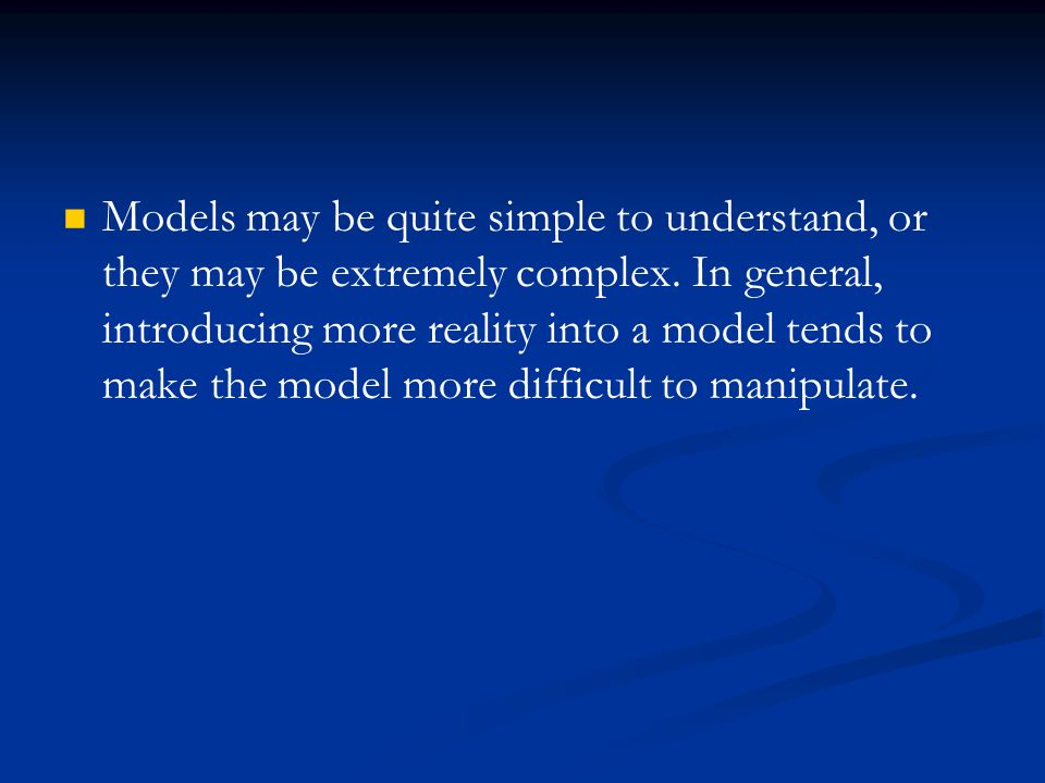 Models may be quite simple to understand, or they may be extremely complex.