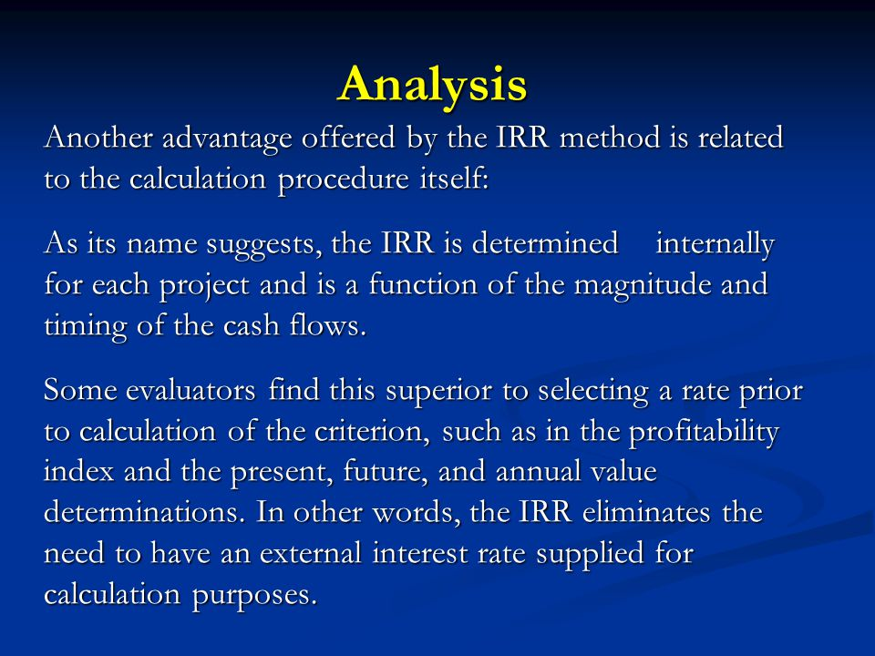 Analysis Another advantage offered by the IRR method is related to the calculation procedure itself: