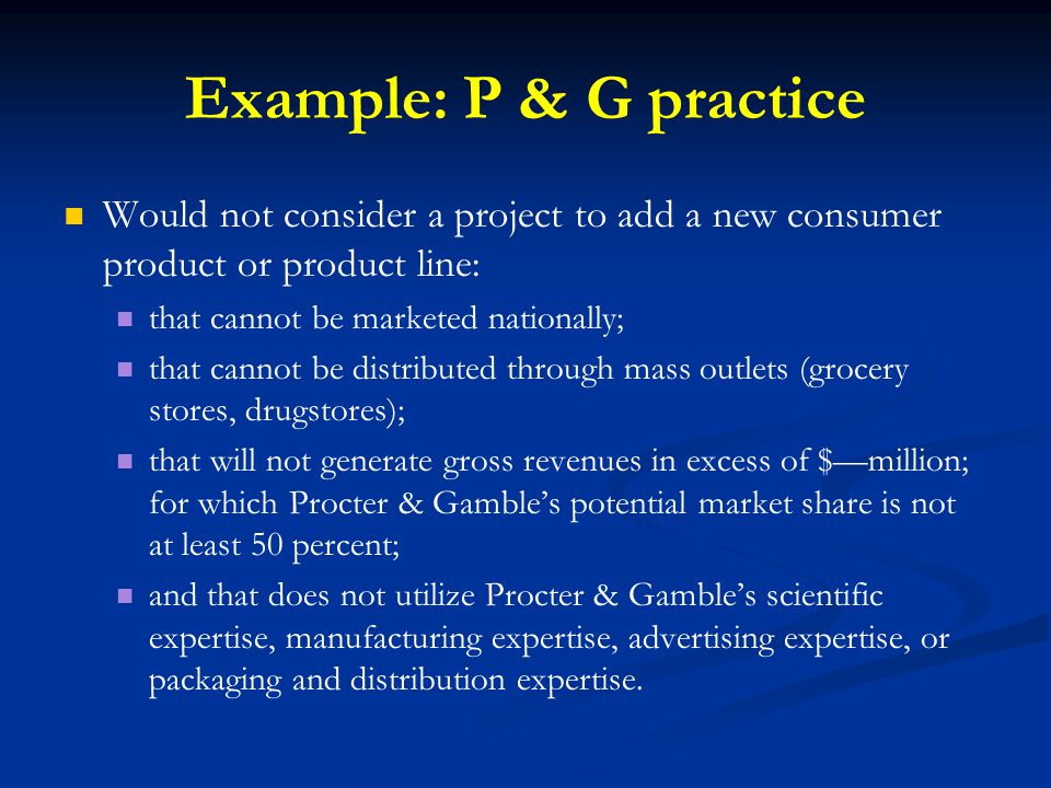 Example: P & G practice Would not consider a project to add a new consumer product or product line: