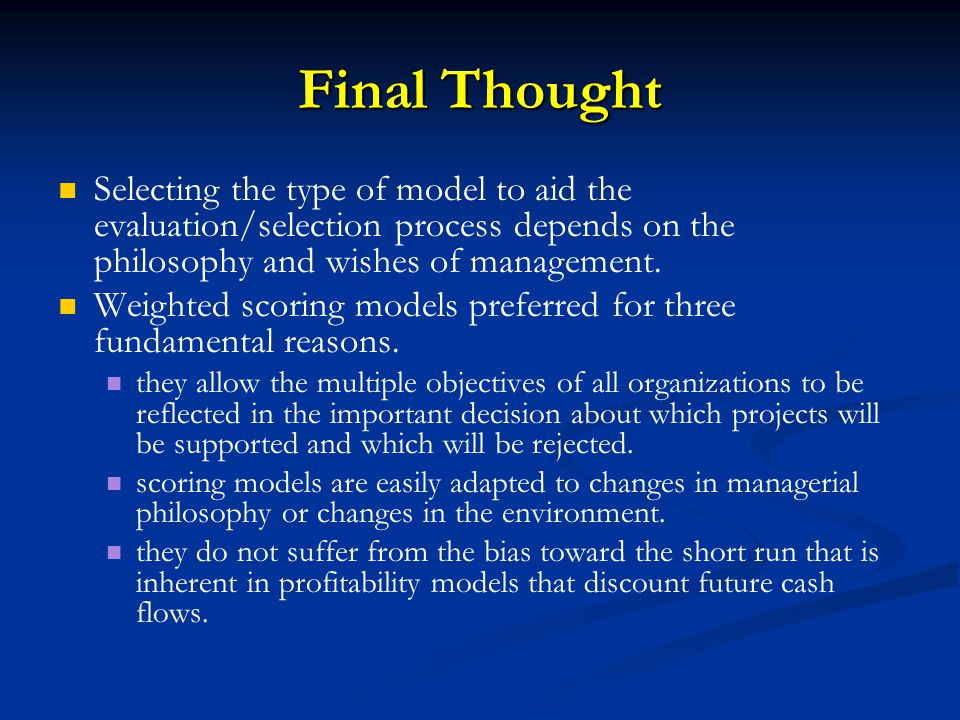 Final Thought Selecting the type of model to aid the evaluation/selection process depends on the philosophy and wishes of management.