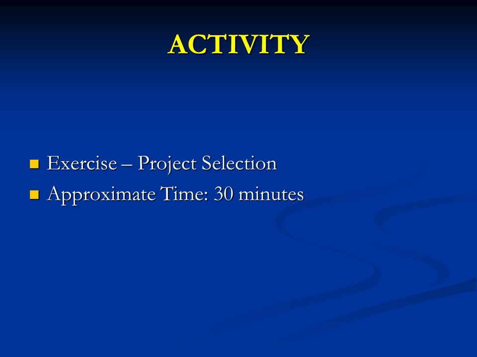 ACTIVITY Exercise – Project Selection Approximate Time: 30 minutes
