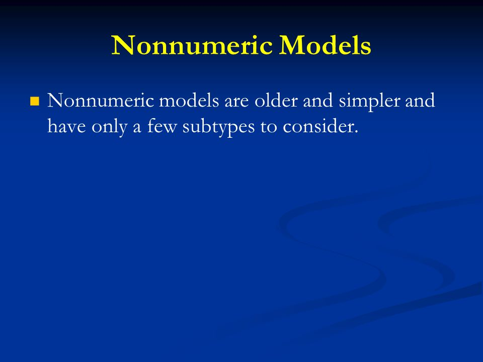 Nonnumeric Models Nonnumeric models are older and simpler and have only a few subtypes to consider.